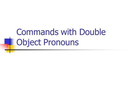 "Commands with Double Object Pronouns. Remember… Affirmative Commands Add a DOP or a reflexive pronoun (verbs with the ""se) Dúchate ahora. Pídela."