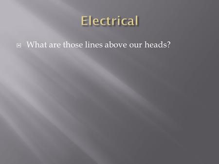  What are those lines above our heads?.  From Ohm's  For the same power to be transmitted – a higher voltage will require a lower current which in.
