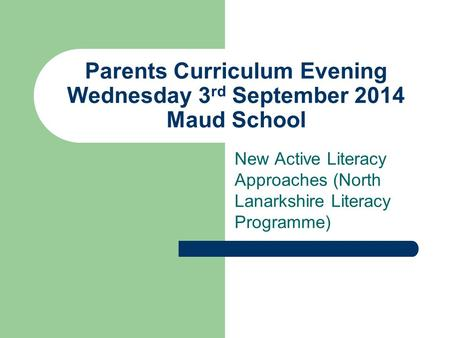 Parents Curriculum Evening Wednesday 3 rd September 2014 Maud School New Active Literacy Approaches (North Lanarkshire Literacy Programme)