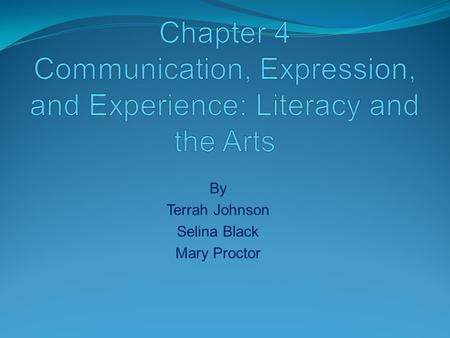 By Terrah Johnson Selina Black Mary Proctor. How can the Arts be fundamental to becoming literate? How does using the Arts provide an effective methodology.