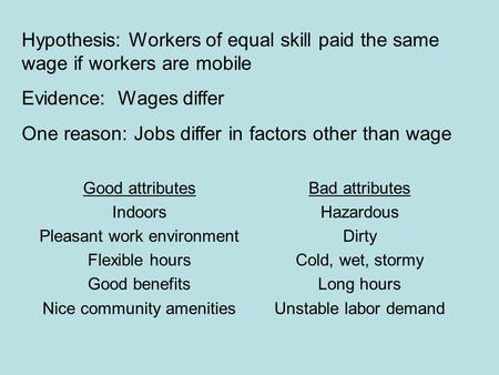 Hypothesis: Workers of equal skill paid the same wage if workers are mobile Evidence: Wages differ One reason: Jobs differ in factors other than wage Good.