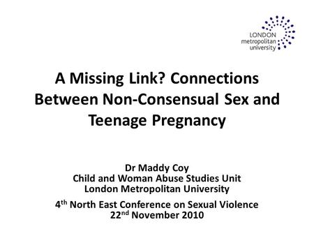A Missing Link? Connections Between Non-Consensual Sex and Teenage Pregnancy Dr Maddy Coy Child and Woman Abuse Studies Unit London Metropolitan University.