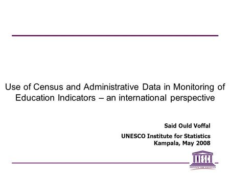 Use of Census and Administrative Data in Monitoring of Education Indicators – an international perspective Said Ould Voffal UNESCO Institute for Statistics.