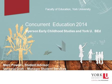 Faculty of Education, York University Concurrent Education 2014 Ryerson Early Childhood Studies and York U. BEd Marc Powell – Student Advisor Vanessa Grafi.