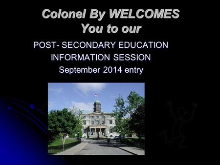 Colonel By WELCOMES You to our POST- SECONDARY EDUCATION INFORMATION SESSION September 2014 entry.