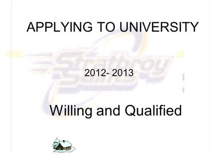 APPLYING TO UNIVERSITY 2012- 2013 Willing and Qualified.