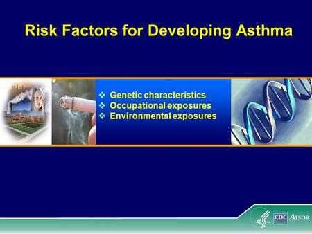 Risk Factors for Developing Asthma  Genetic characteristics  Occupational exposures  Environmental exposures.