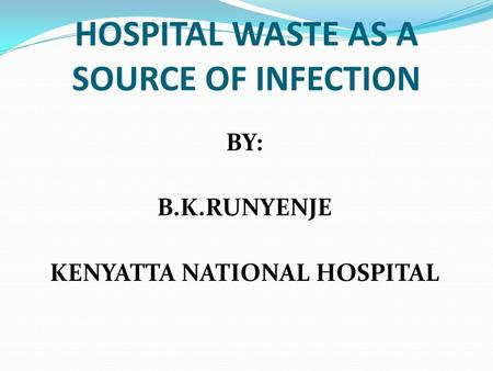HOSPITAL WASTE AS A SOURCE OF INFECTION BY: B.K.RUNYENJE KENYATTA NATIONAL HOSPITAL.