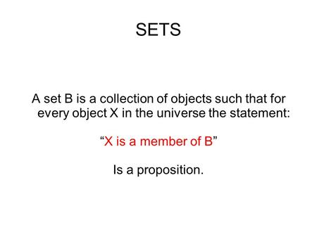 "SETS A set B is a collection of objects such that for every object X in the universe the statement: ""X is a member of B"" Is a proposition."