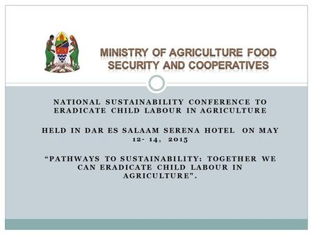 "NATIONAL SUSTAINABILITY CONFERENCE TO ERADICATE CHILD LABOUR IN AGRICULTURE HELD IN DAR ES SALAAM SERENA HOTEL ON MAY 12- 14, 2015 ""PATHWAYS TO SUSTAINABILITY:"