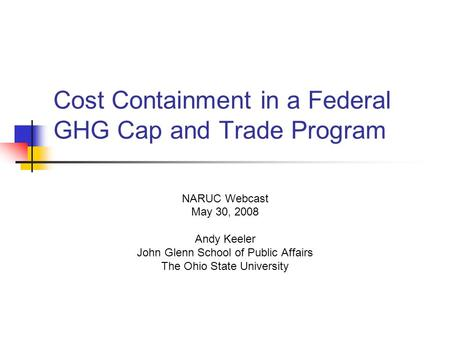 Cost Containment in a Federal GHG Cap and Trade Program NARUC Webcast May 30, 2008 Andy Keeler John Glenn School of Public Affairs The Ohio State University.