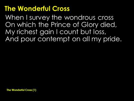 The Wonderful Cross When I survey the wondrous cross On which the Prince of Glory died, My richest gain I count but loss, And pour contempt on all my pride.
