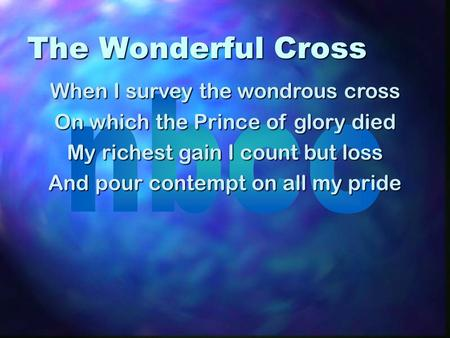 The Wonderful Cross When I survey the wondrous cross On which the Prince of glory died My richest gain I count but loss And pour contempt on all my pride.