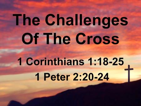 The Challenges Of The Cross 1 Corinthians 1:18-25 1 Peter 2:20-24.