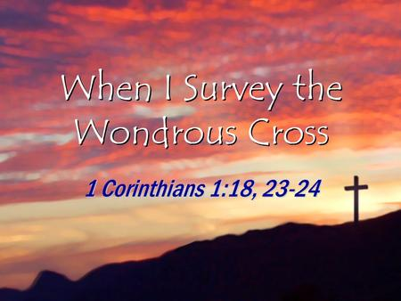 When I Survey the Wondrous Cross 1 Corinthians 1:18, 23-24.