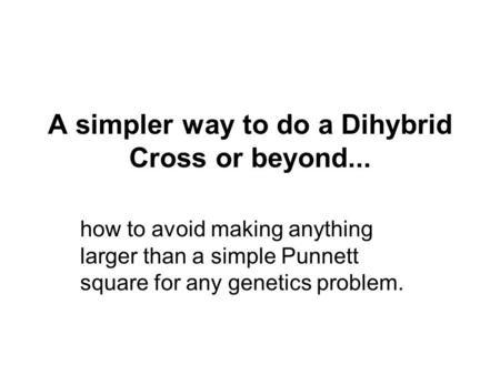 A simpler way to do a Dihybrid Cross or beyond...