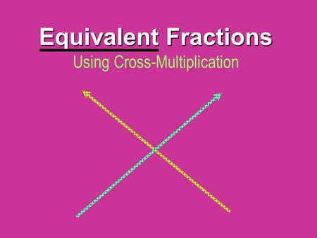 Equivalent Fractions Equivalent Fractions Using Cross-Multiplication.