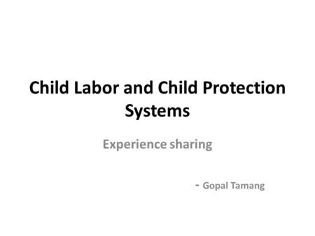 <strong>Child</strong> Labor and <strong>Child</strong> Protection Systems Experience sharing - Gopal Tamang.