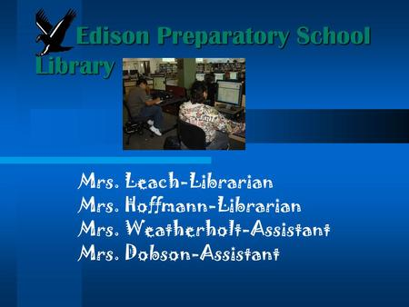 Mrs. Leach-Librarian Mrs. Hoffmann-Librarian Mrs. Weatherholt-Assistant Mrs. Dobson-Assistant Edison Preparatory School Library.