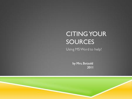 CITING YOUR SOURCES Using MS Word to help! by Mrs. Betzold 2011.