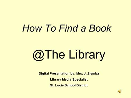 How To Find a Library Digital Presentation by: Mrs. J. Ziemba Library Media Specialist St. Lucie School District.