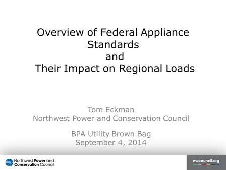 Overview of Federal Appliance Standards and Their Impact on Regional Loads Tom Eckman Northwest Power and Conservation Council BPA Utility Brown Bag September.