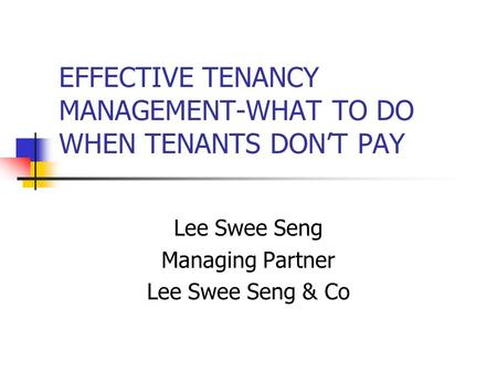 EFFECTIVE TENANCY MANAGEMENT-WHAT TO DO WHEN TENANTS DON'T PAY Lee Swee Seng Managing Partner Lee Swee Seng & Co.