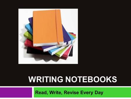 "WRITING NOTEBOOKS Read, Write, Revise Every Day. ""Exercise the writing muscle every day, even if its only a letter, notes, a title list, a character sketch,"