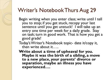 Writer's Notebook Thurs Aug 29 Begin writing when you enter class; write until I tell you to stop; if you get stuck, recopy your last sentence until you.