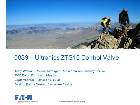 © 2008 Eaton Corporation. All rights reserved. 0839 – Ultronics ZTS16 Control Valve Tony Welter – Product Manager – Mobile Valves/Cartridge Valve 2008.