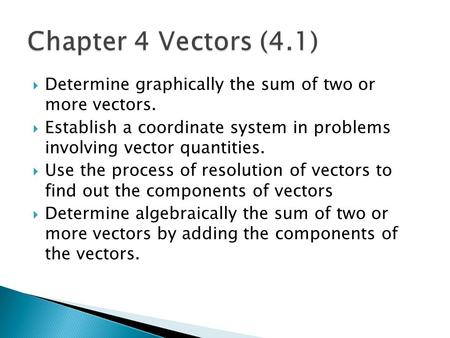  Determine graphically the sum of two or more vectors.  Establish a coordinate system in problems involving vector quantities.  Use the process of resolution.