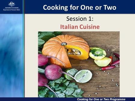 Cooking for One or Two Cooking for One or Two Cooking for One or Two Programme Session 1: Italian Cuisine.