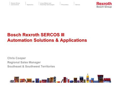 Chris Cooper Regional Sales Manager Southeast & Southwest Territories Bosch Rexroth SERCOS III Automation Solutions & Applications Bosch Rexroth SERCOS.