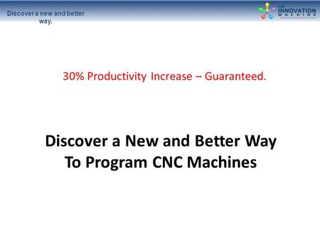 Discover a new and better way. Discover a New and Better Way To Program CNC Machines 30% Productivity Increase – Guaranteed.