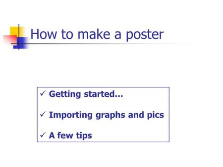 How to make a poster Getting started… Importing graphs and pics A few tips.