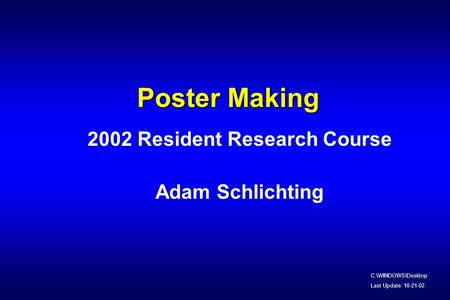 Poster Making 2002 Resident Research Course Adam Schlichting C:\WINDOWS\Desktop Last Update: 10-21-02.