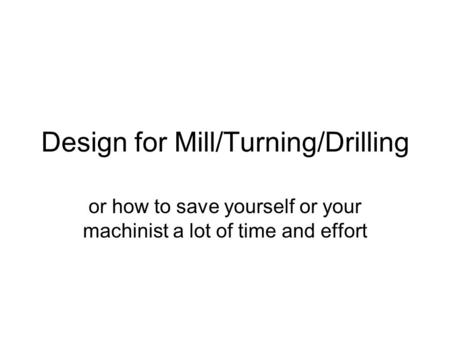 Design for Mill/Turning/Drilling or how to save yourself or your machinist a lot of time and effort.