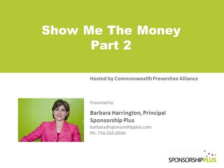 Show Me The Money Part 2 Hosted by Commonwealth Prevention Alliance Presented by Barbara Harrington, Principal Sponsorship Plus