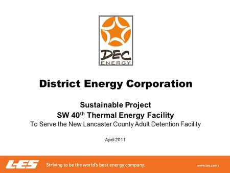 District Energy Corporation Sustainable Project SW 40 th Thermal Energy Facility To Serve the New Lancaster County Adult Detention Facility April 2011.