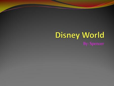 By: Spencer. Why I chose It I chose Disney World because I went there and had a lot of fun. I also chose it because I want to learn more about it. I wonder.