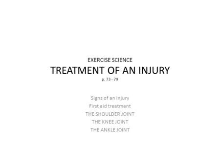 EXERCISE SCIENCE TREATMENT OF AN INJURY p. 73 - 79 Signs of an injury First aid treatment THE SHOULDER JOINT THE KNEE JOINT THE ANKLE JOINT.