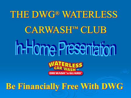 THE DWG ® WATERLESS CARWASH ™ CLUB THE DWG ® WATERLESS CARWASH ™ CLUB Be Financially Free With DWG.