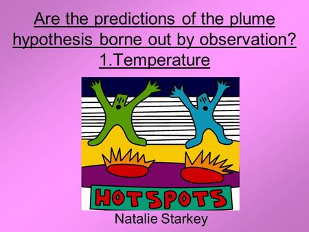 Are the predictions of the plume hypothesis borne out by observation? 1.Temperature Natalie Starkey.