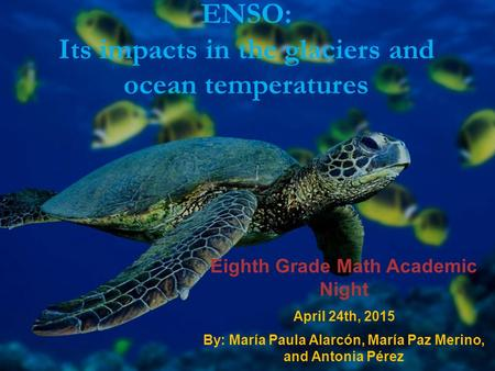 ENSO: Its impacts in the glaciers and ocean temperatures Eighth Grade Math Academic Night April 24th, 2015 By: María Paula Alarcón, María Paz Merino, and.