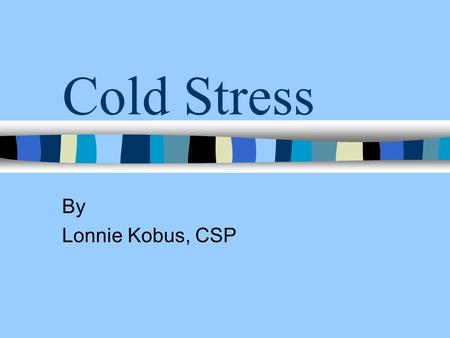 Cold Stress By Lonnie Kobus, CSP. Cold stress n Normal body temperature - 98.6F n Cold stress occurs when body temperature drops to < 95F.