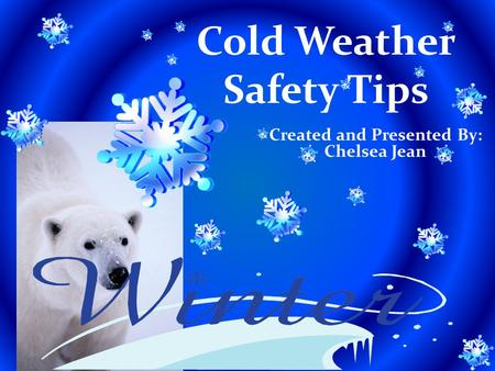 Cold Weather Safety Tips Created and Presented By: Chelsea Jean.