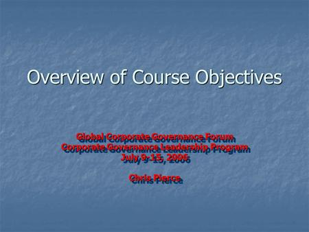 Overview of Course Objectives Global Corporate Governance Forum Corporate Governance Leadership Program July 9-15, 2006 Chris Pierce Global Corporate Governance.