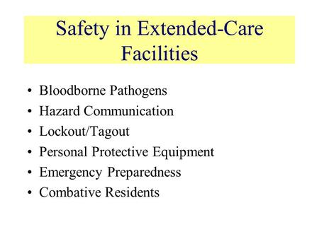 Safety in Extended-Care Facilities Bloodborne Pathogens Hazard Communication Lockout/Tagout Personal Protective Equipment Emergency Preparedness Combative.