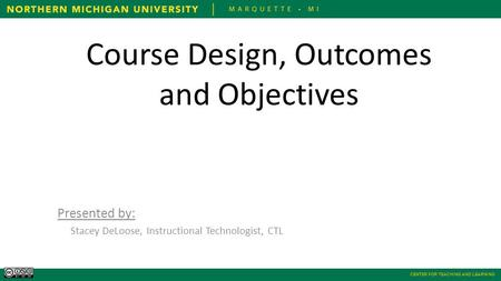 CENTER FOR TEACHING AND LEARNING Course Design, Outcomes and Objectives Presented by: Stacey DeLoose, Instructional Technologist, CTL.