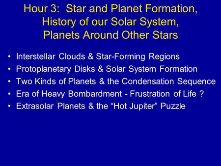 Hour 3: Star and Planet Formation, History of our Solar System, Planets Around Other Stars Interstellar Clouds & Star-Forming Regions Protoplanetary Disks.